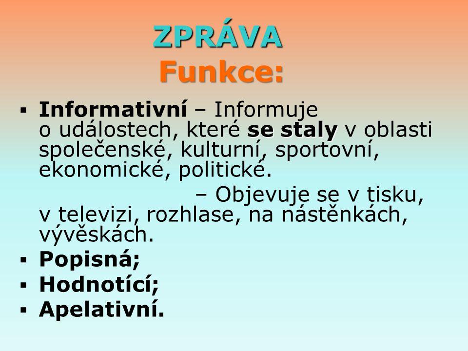 ZPRÁVA Funkce: ZPRÁVA Funkce:  se staly  Informativní – Informuje o událostech, které se staly v oblasti společenské, kulturní, sportovní, ekonomické, politické.