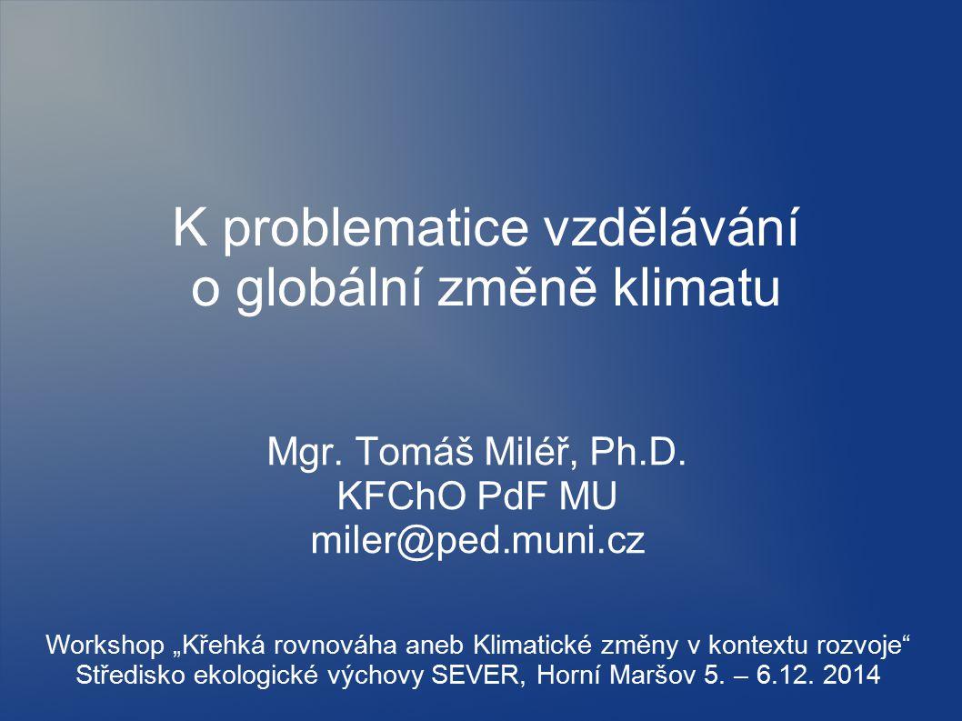 """K problematice vzdělávání o globální změně klimatu Mgr. Tomáš Miléř, Ph.D. KFChO PdF MU miler@ped.muni.cz Workshop """"Křehká rovnováha aneb Klimatické z"""