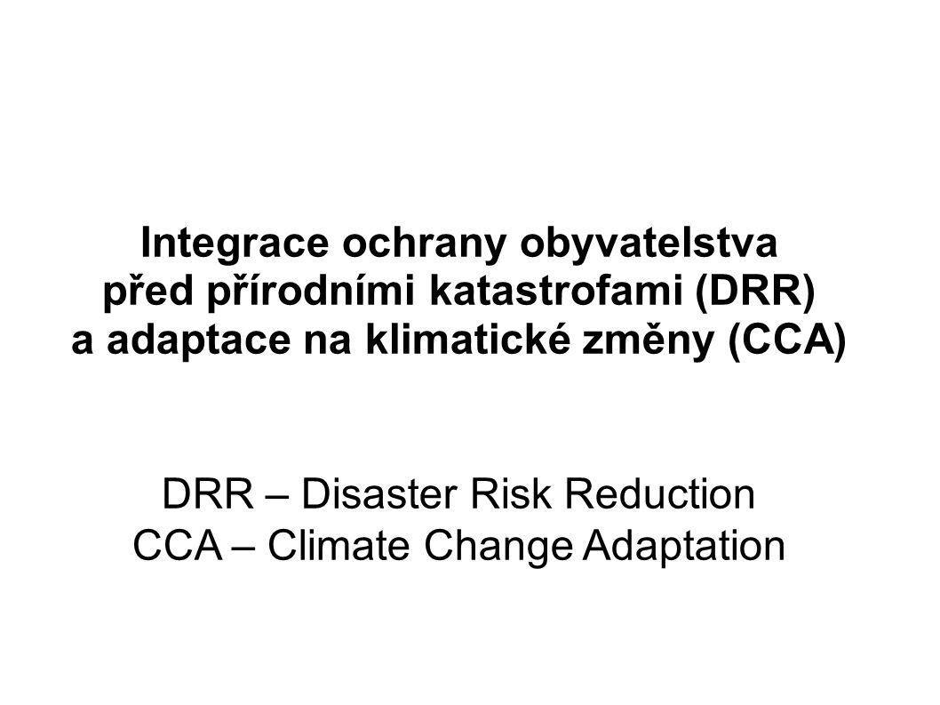 Integrace ochrany obyvatelstva před přírodními katastrofami (DRR) a adaptace na klimatické změny (CCA) DRR – Disaster Risk Reduction CCA – Climate Cha