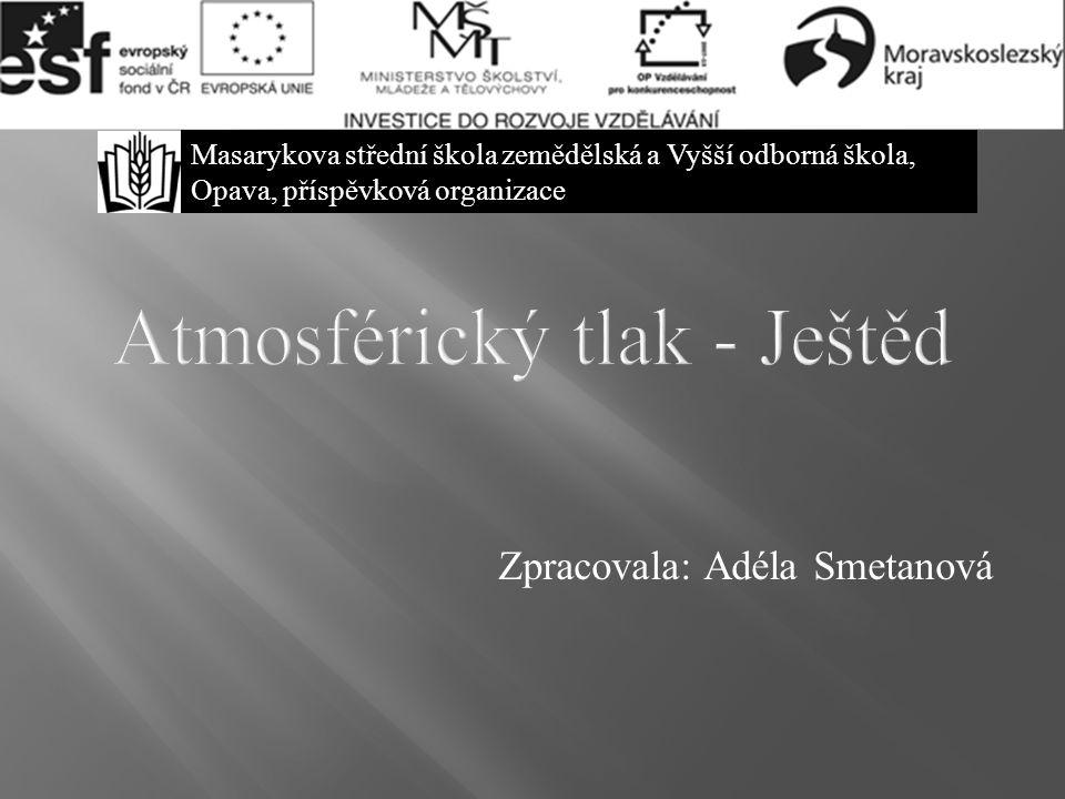 Atmosférický tlak - Ještěd Zpracovala: Adéla Smetanová Masarykova střední škola zemědělská a Vyšší odborná škola, Opava, příspěvková organizace