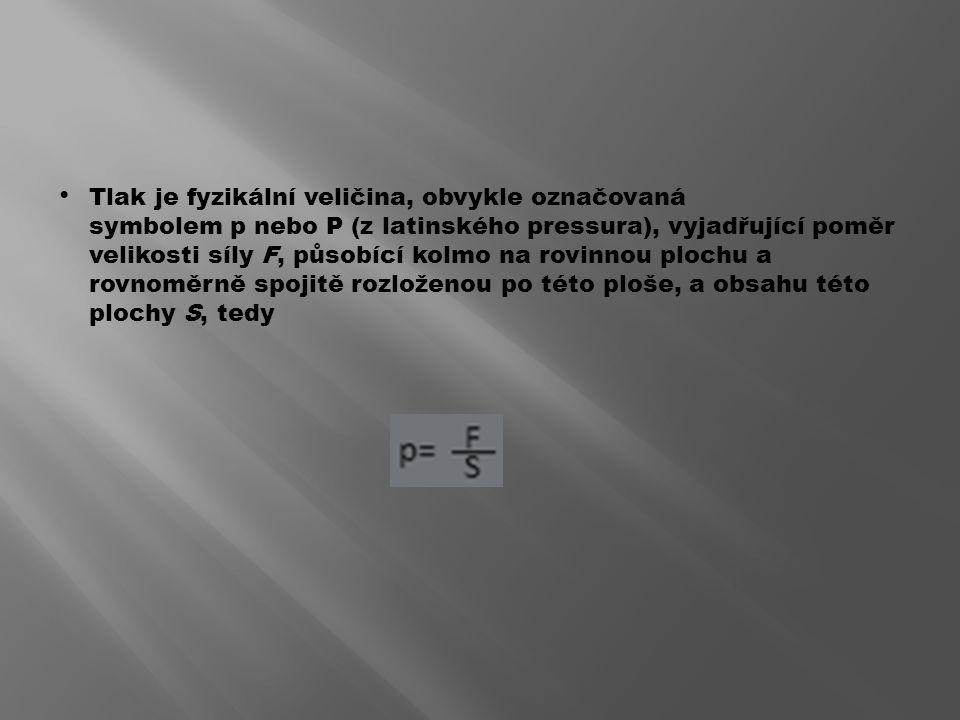 Tlak je fyzikální veličina, obvykle označovaná symbolem p nebo P (z latinského pressura), vyjadřující poměr velikosti síly F, působící kolmo na rovinnou plochu a rovnoměrně spojitě rozloženou po této ploše, a obsahu této plochy S, tedy