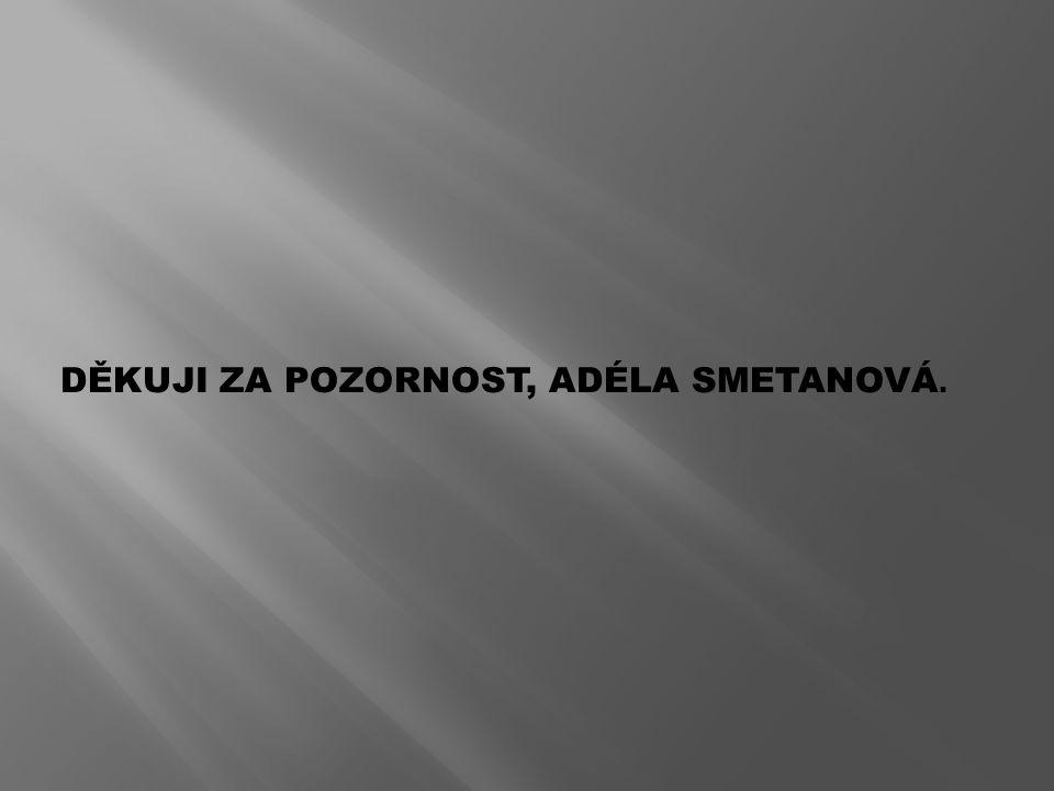DĚKUJI ZA POZORNOST, ADÉLA SMETANOVÁ.