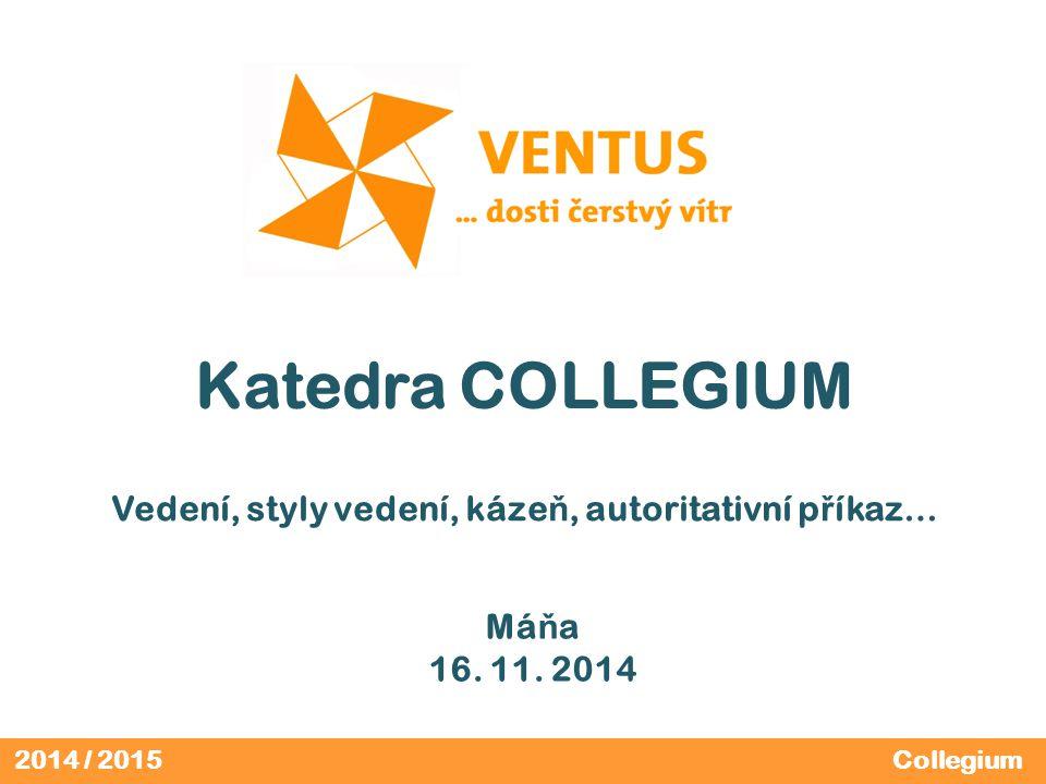 2014 / 2015 Katedra COLLEGIUM Vedení, styly vedení, káze ň, autoritativní p ř íkaz… Collegium Má ň a 16.