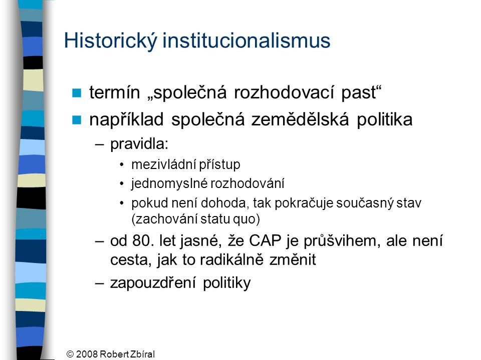 """© 2008 Robert Zbíral Historický institucionalismus termín """"společná rozhodovací past například společná zemědělská politika –pravidla: mezivládní přístup jednomyslné rozhodování pokud není dohoda, tak pokračuje současný stav (zachování statu quo) –od 80."""