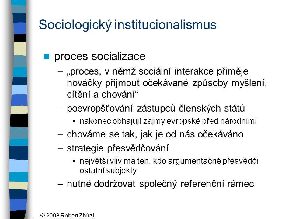 """© 2008 Robert Zbíral Sociologický institucionalismus proces socializace –""""proces, v němž sociální interakce přiměje nováčky přijmout očekávané způsoby myšlení, cítění a chování –poevropšťování zástupců členských států nakonec obhajují zájmy evropské před národními –chováme se tak, jak je od nás očekáváno –strategie přesvědčování největší vliv má ten, kdo argumentačně přesvědčí ostatní subjekty –nutné dodržovat společný referenční rámec"""