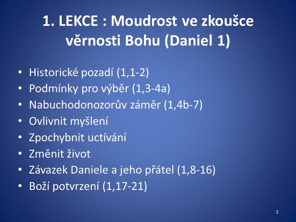 1. LEKCE : Moudrost ve zkoušce věrnosti Bohu (Daniel 1) Historické pozadí (1,1-2) Podmínky pro výběr (1,3-4a) Nabuchodonozorův záměr (1,4b-7) Ovlivnit