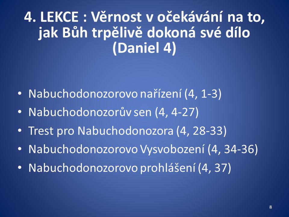 4. LEKCE : Věrnost v očekávání na to, jak Bůh trpělivě dokoná své dílo (Daniel 4) Nabuchodonozorovo nařízení (4, 1-3) Nabuchodonozorův sen (4, 4-27) T