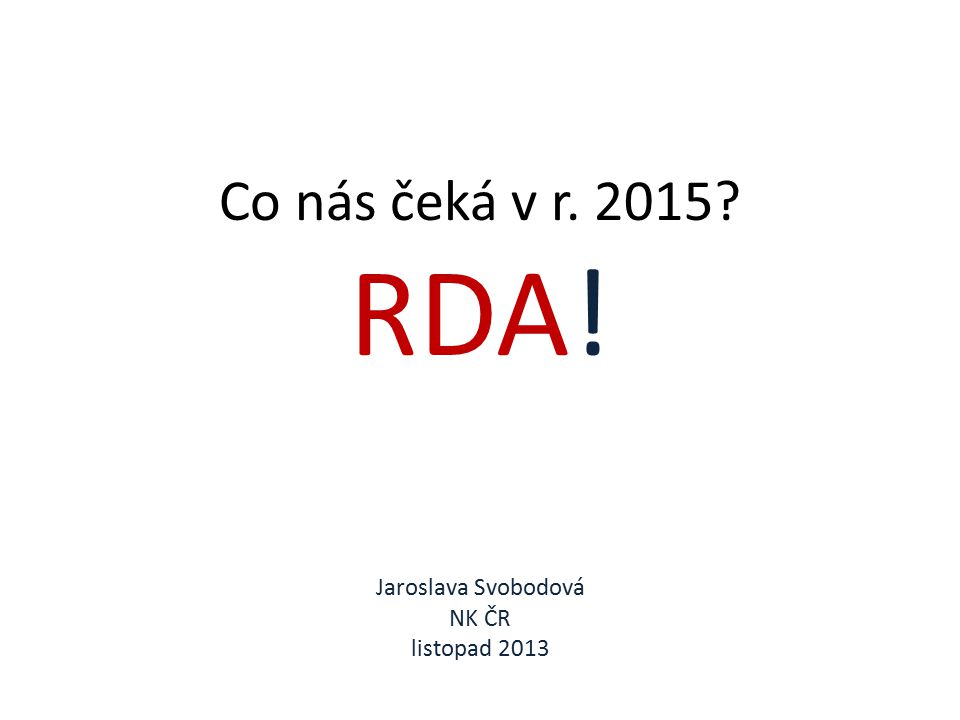 Co nás čeká v r. 2015? RDA! Jaroslava Svobodová NK ČR listopad 2013