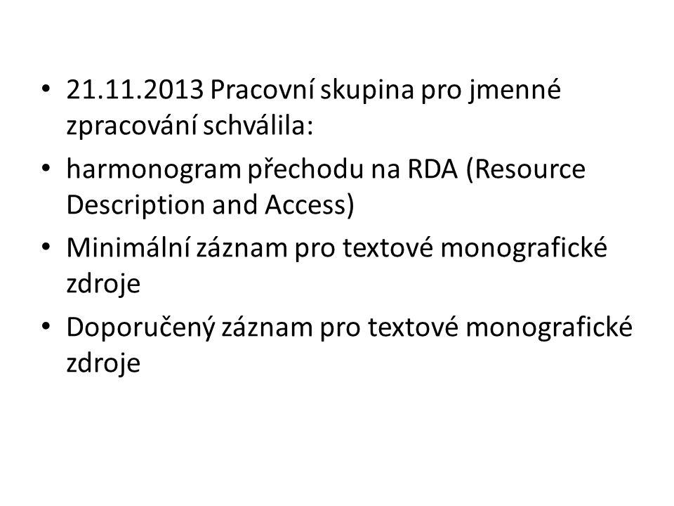 21.11.2013 Pracovní skupina pro jmenné zpracování schválila: harmonogram přechodu na RDA (Resource Description and Access) Minimální záznam pro textové monografické zdroje Doporučený záznam pro textové monografické zdroje