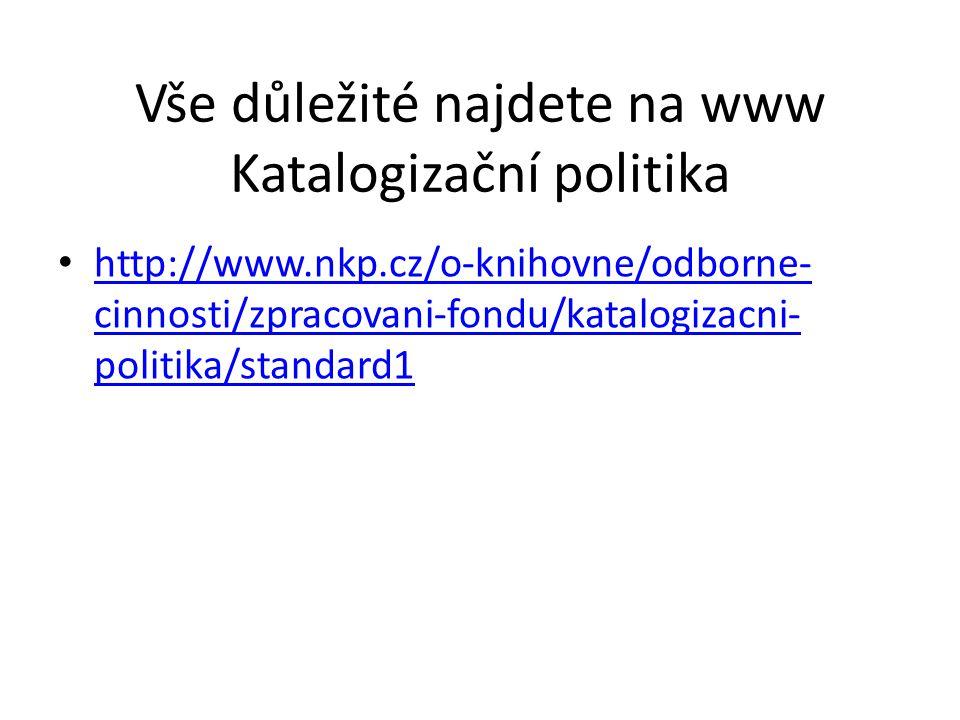 Vše důležité najdete na www Katalogizační politika http://www.nkp.cz/o-knihovne/odborne- cinnosti/zpracovani-fondu/katalogizacni- politika/standard1 http://www.nkp.cz/o-knihovne/odborne- cinnosti/zpracovani-fondu/katalogizacni- politika/standard1