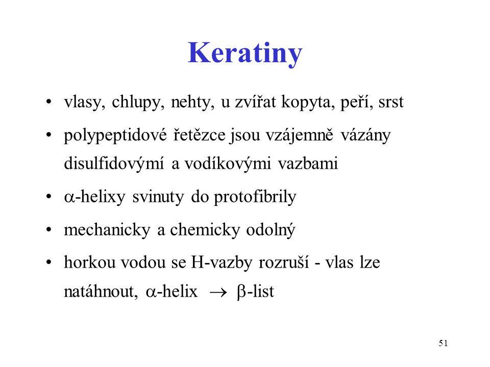 51 Keratiny vlasy, chlupy, nehty, u zvířat kopyta, peří, srst polypeptidové řetězce jsou vzájemně vázány disulfidovýmí a vodíkovými vazbami  -helixy