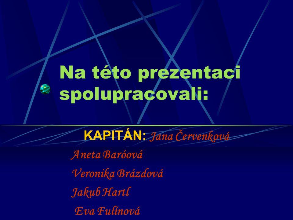 Na této prezentaci spolupracovali: KAPITÁN: Jana Červenková Aneta Baróová Veronika Brázdová Jakub Hartl Eva Fulínová