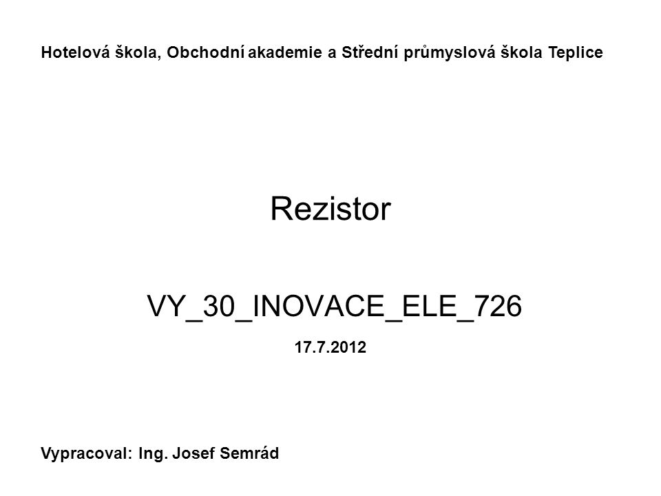 Rezistor VY_30_INOVACE_ELE_726 Hotelová škola, Obchodní akademie a Střední průmyslová škola Teplice Vypracoval: Ing. Josef Semrád 17.7.2012
