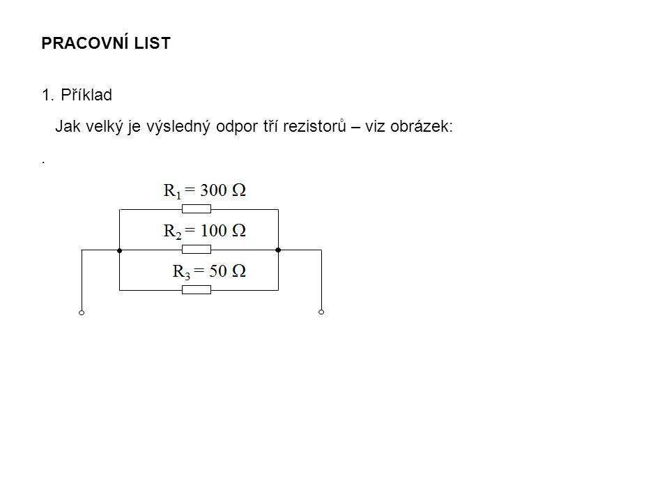 PRACOVNÍ LIST 1.Příklad Jak velký je výsledný odpor tří rezistorů – viz obrázek:.