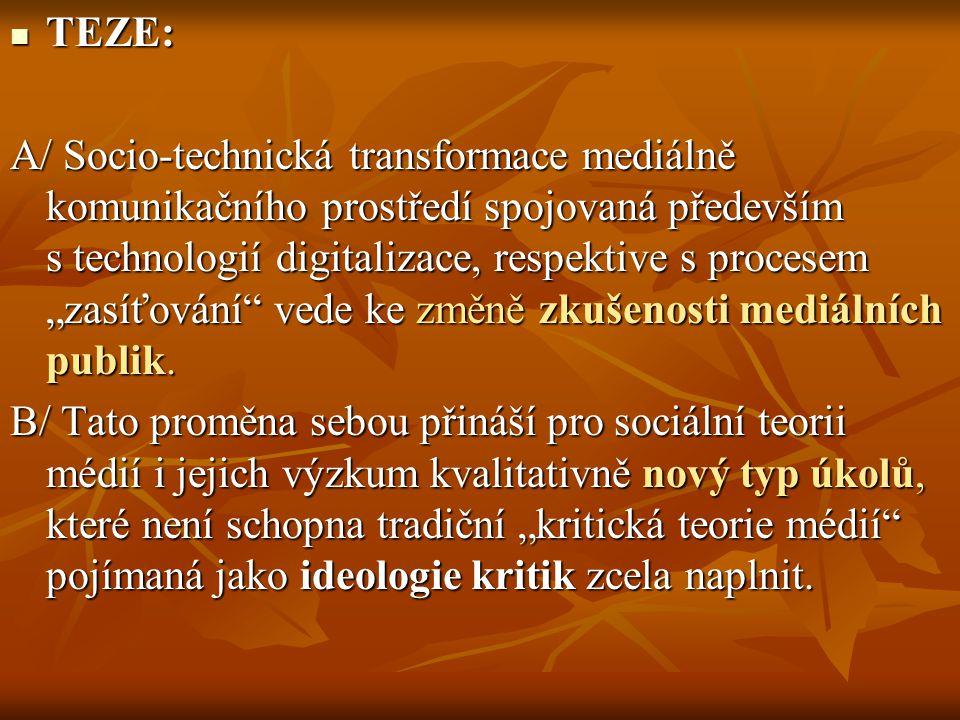 """TEZE: TEZE: A/ Socio-technická transformace mediálně komunikačního prostředí spojovaná především s technologií digitalizace, respektive s procesem """"zasíťování vede ke změně zkušenosti mediálních publik."""