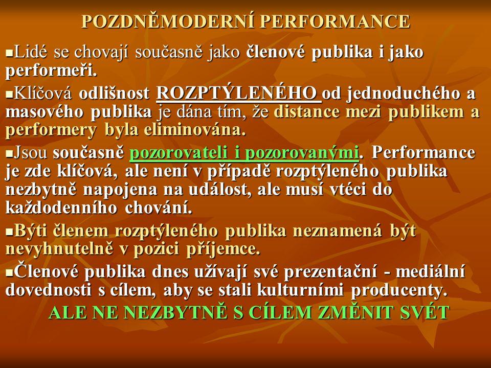 POZDNĚMODERNÍ PERFORMANCE Lidé se chovají současně jako členové publika i jako performeři.