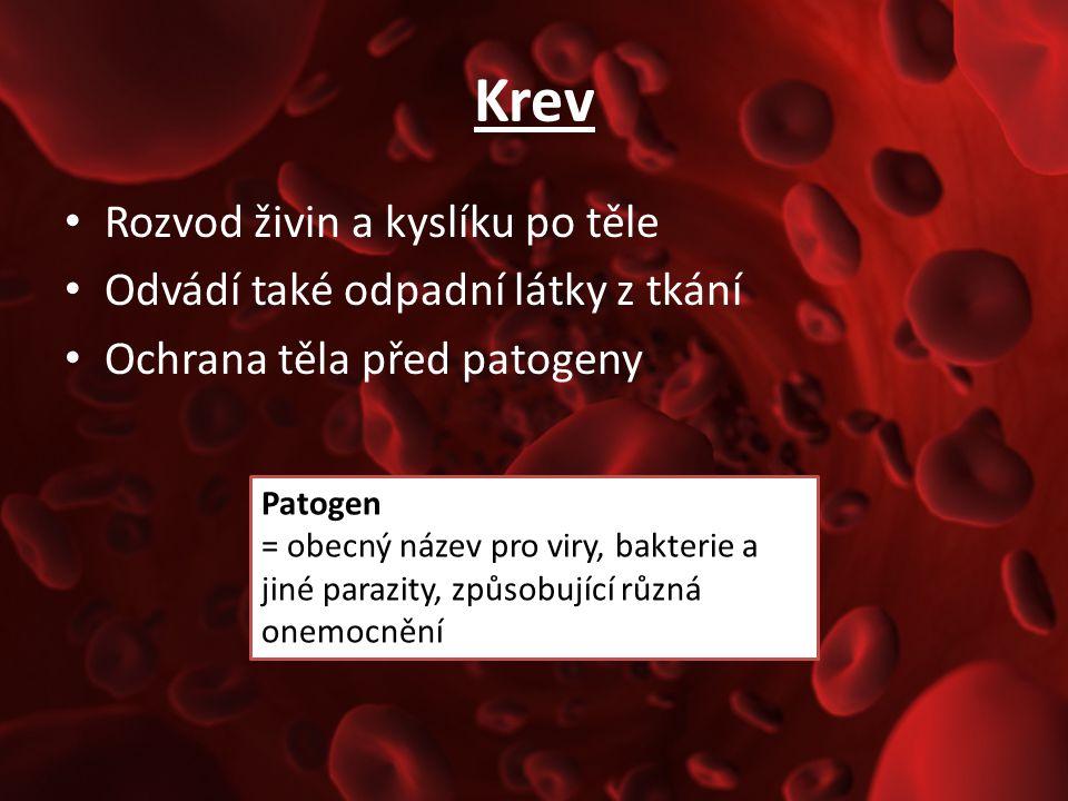 Krev Rozvod živin a kyslíku po těle Odvádí také odpadní látky z tkání Ochrana těla před patogeny Patogen = obecný název pro viry, bakterie a jiné para