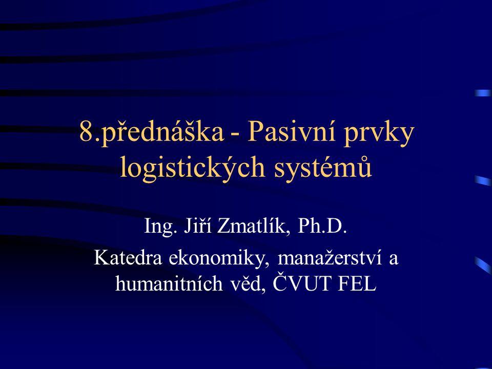 8.přednáška - Pasivní prvky logistických systémů Ing. Jiří Zmatlík, Ph.D. Katedra ekonomiky, manažerství a humanitních věd, ČVUT FEL