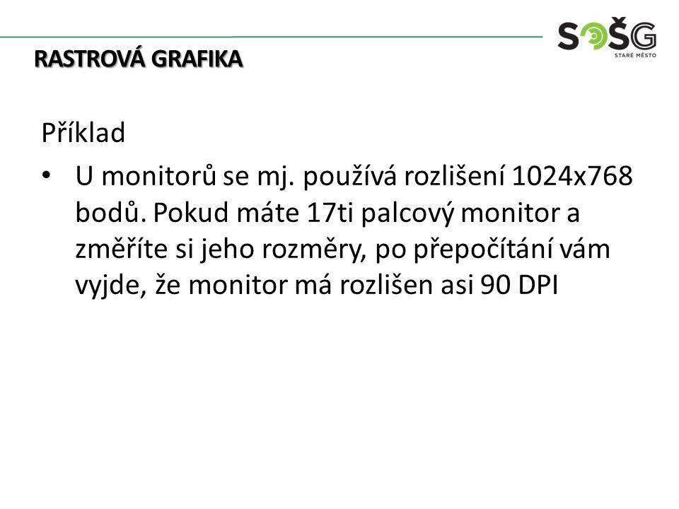 RASTROVÁ GRAFIKA Příklad U monitorů se mj. používá rozlišení 1024x768 bodů. Pokud máte 17ti palcový monitor a změříte si jeho rozměry, po přepočítání