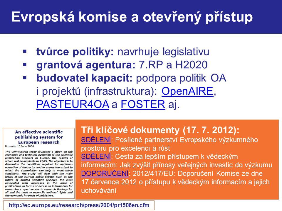 Evropská komise a otevřený přístup  tvůrce politiky: navrhuje legislativu  grantová agentura: 7.RP a H2020  budovatel kapacit: podpora politik OA i projektů (infrastruktura): OpenAIRE, PASTEUR4OA a FOSTER aj.OpenAIRE PASTEUR4OAFOSTER Tři klíčové dokumenty (17.