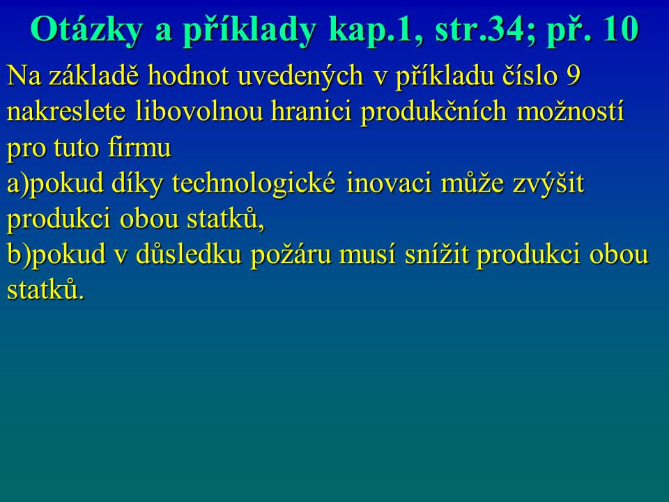 Otázky a příklady kap.1, str.34; př. 10 Na základě hodnot uvedených v příkladu číslo 9 nakreslete libovolnou hranici produkčních možností pro tuto fir