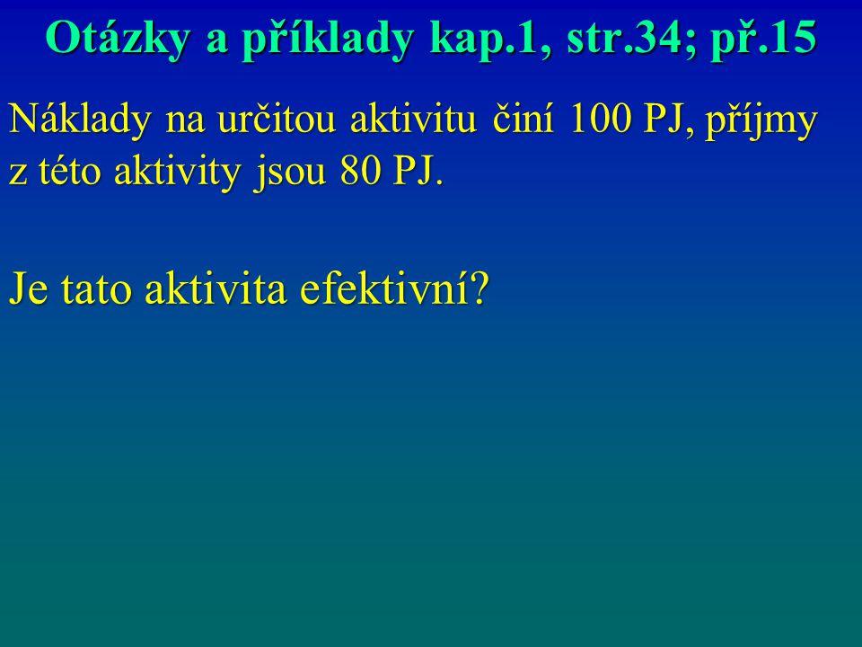 Otázky a příklady kap.1, str.34; př.15 Náklady na určitou aktivitu činí 100 PJ, příjmy z této aktivity jsou 80 PJ. Je tato aktivita efektivní?