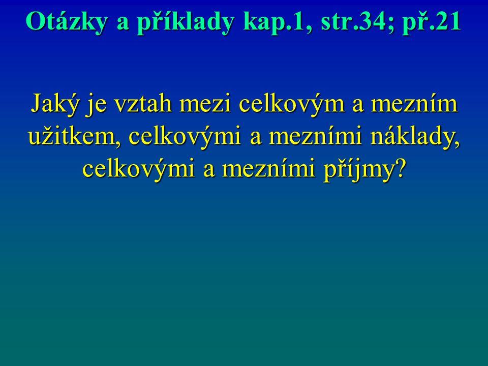 Otázky a příklady kap.1, str.34; př.21 Jaký je vztah mezi celkovým a mezním užitkem, celkovými a mezními náklady, celkovými a mezními příjmy?