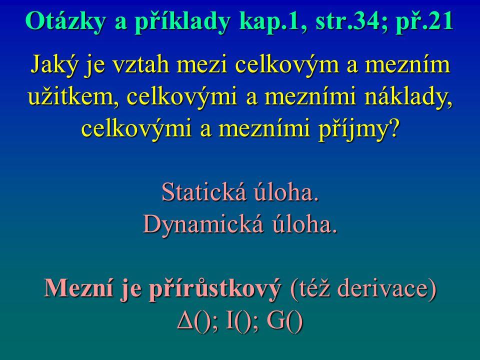 Otázky a příklady kap.1, str.34; př.21 Jaký je vztah mezi celkovým a mezním užitkem, celkovými a mezními náklady, celkovými a mezními příjmy? Statická