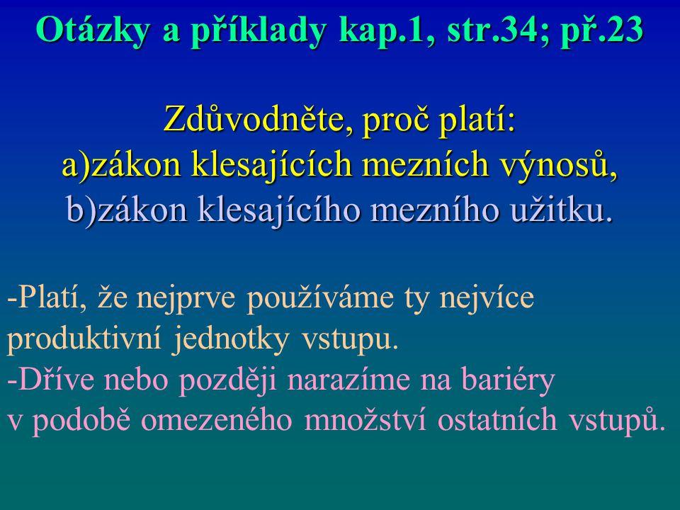 Otázky a příklady kap.1, str.34; př.23 Zdůvodněte, proč platí: a)zákon klesajících mezních výnosů, b)zákon klesajícího mezního užitku. -Platí, že nejp