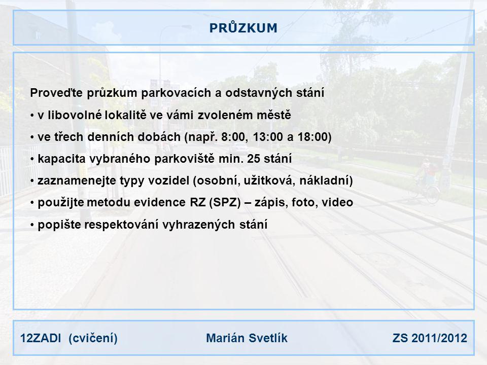 12ZADI (cvičení) Marián Svetlík ZS 2011/2012 PRŮZKUM Proveďte průzkum parkovacích a odstavných stání v libovolné lokalitě ve vámi zvoleném městě ve tř
