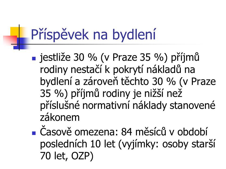 Příspěvek na bydlení jestliže 30 % (v Praze 35 %) příjmů rodiny nestačí k pokrytí nákladů na bydlení a zároveň těchto 30 % (v Praze 35 %) příjmů rodiny je nižší než příslušné normativní náklady stanovené zákonem Časově omezena: 84 měsíců v období posledních 10 let (vyjímky: osoby starší 70 let, OZP)