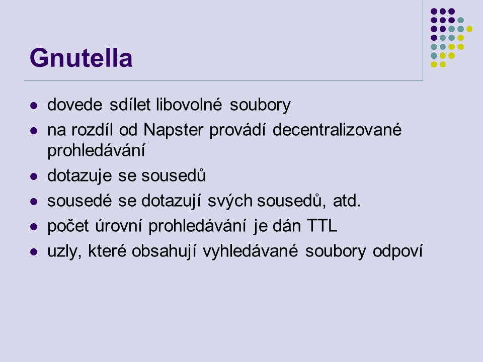 Gnutella dovede sdílet libovolné soubory na rozdíl od Napster provádí decentralizované prohledávání dotazuje se sousedů sousedé se dotazují svých sous