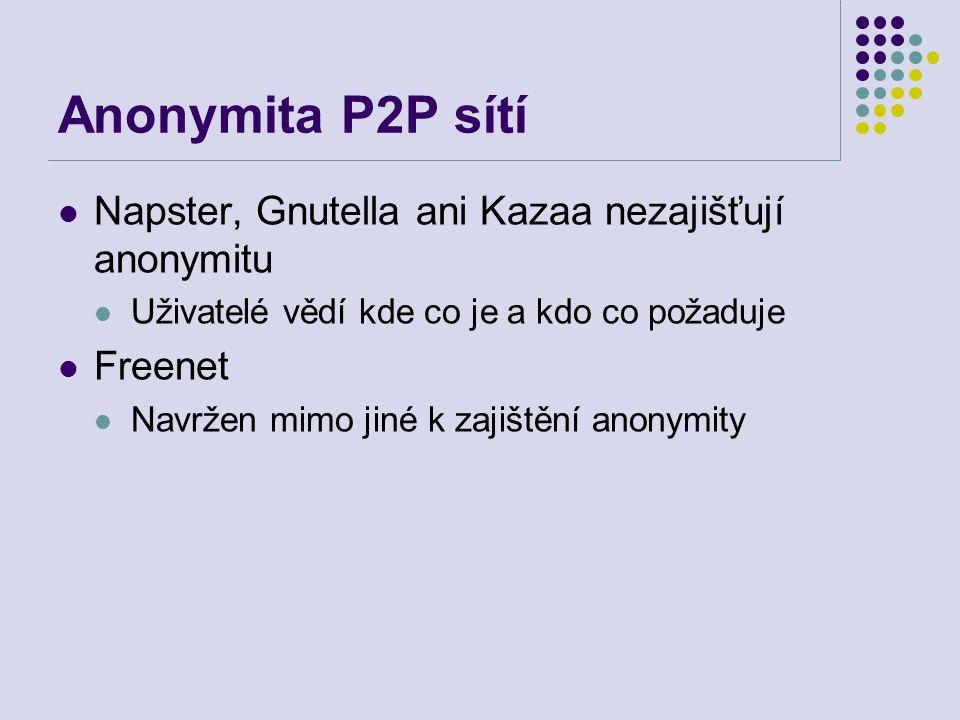 Anonymita P2P sítí Napster, Gnutella ani Kazaa nezajišťují anonymitu Uživatelé vědí kde co je a kdo co požaduje Freenet Navržen mimo jiné k zajištění