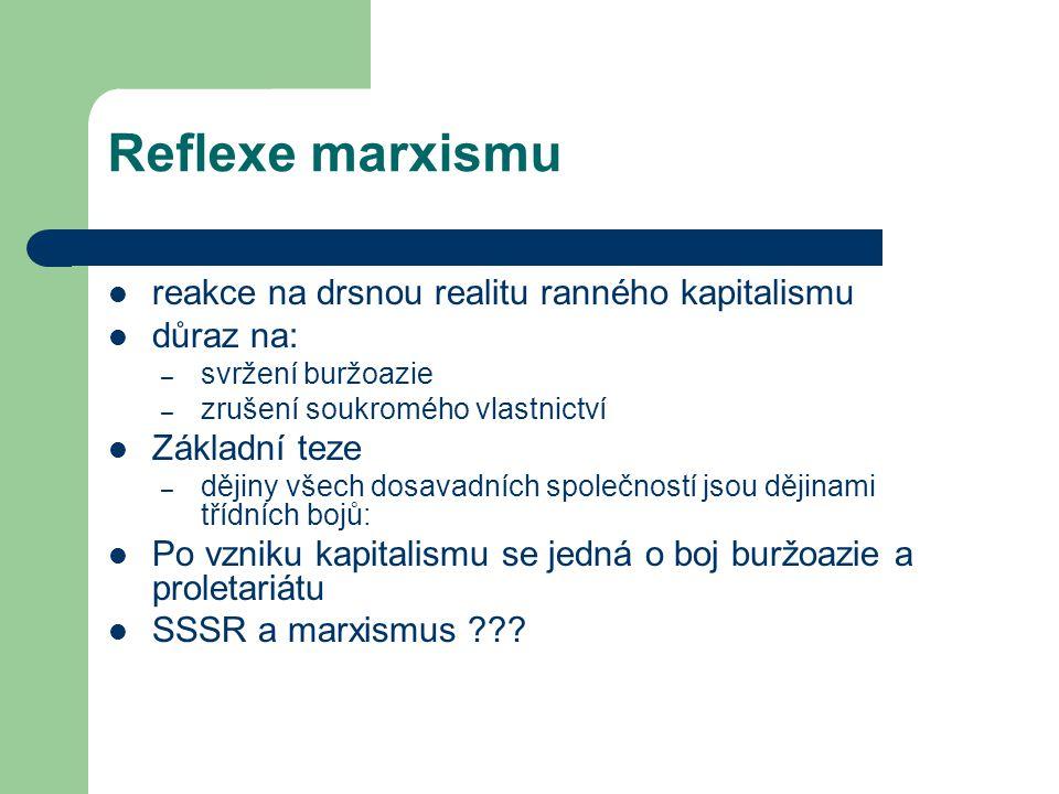 Reflexe marxismu reakce na drsnou realitu ranného kapitalismu důraz na: – svržení buržoazie – zrušení soukromého vlastnictví Základní teze – dějiny vš