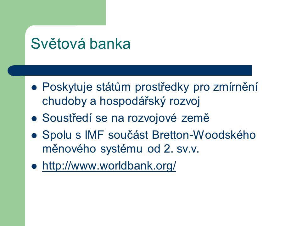 Světová banka Poskytuje státům prostředky pro zmírnění chudoby a hospodářský rozvoj Soustředí se na rozvojové země Spolu s IMF součást Bretton-Woodské