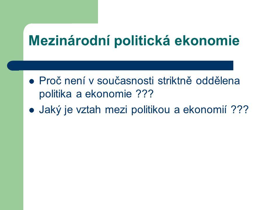 Mezinárodní politická ekonomie Proč není v současnosti striktně oddělena politika a ekonomie ??? Jaký je vztah mezi politikou a ekonomií ???