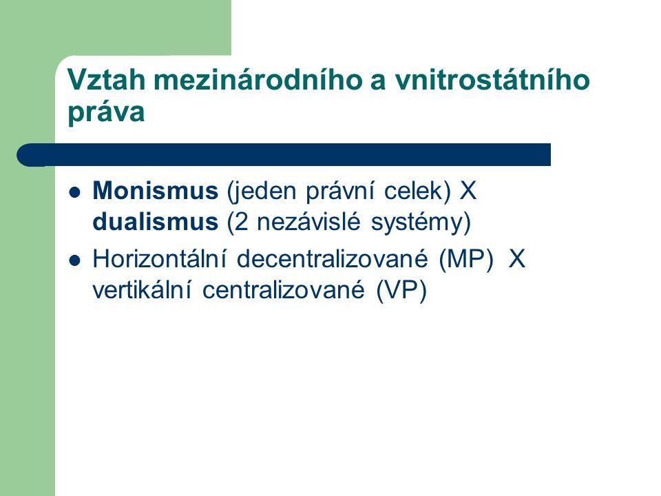 Vztah mezinárodního a vnitrostátního práva Monismus (jeden právní celek) X dualismus (2 nezávislé systémy) Horizontální decentralizované (MP) X vertik