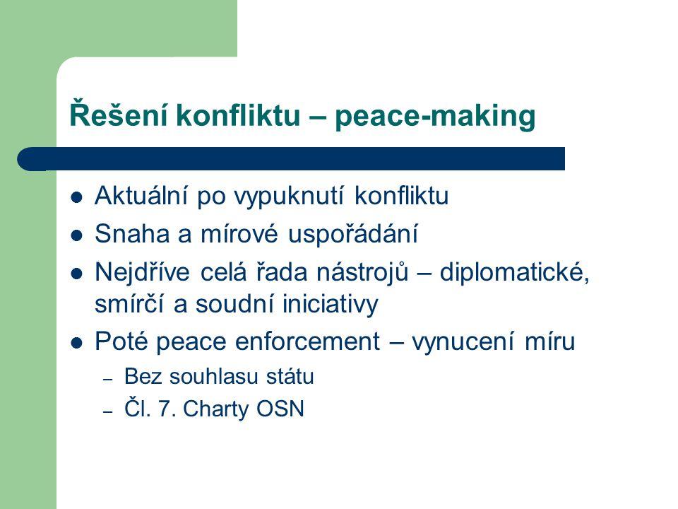 Řešení konfliktu – peace-making Aktuální po vypuknutí konfliktu Snaha a mírové uspořádání Nejdříve celá řada nástrojů – diplomatické, smírčí a soudní