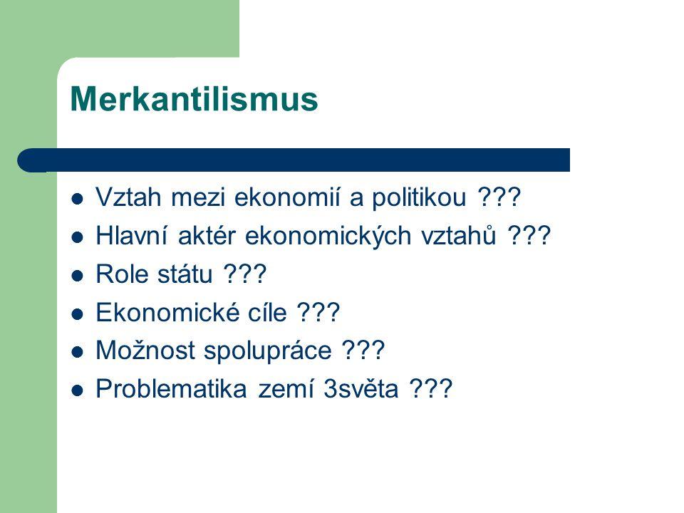 Merkantilismus Vztah mezi ekonomií a politikou ??? Hlavní aktér ekonomických vztahů ??? Role státu ??? Ekonomické cíle ??? Možnost spolupráce ??? Prob