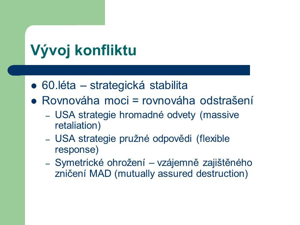 Vývoj konfliktu 60.léta – strategická stabilita Rovnováha moci = rovnováha odstrašení – USA strategie hromadné odvety (massive retaliation) – USA stra