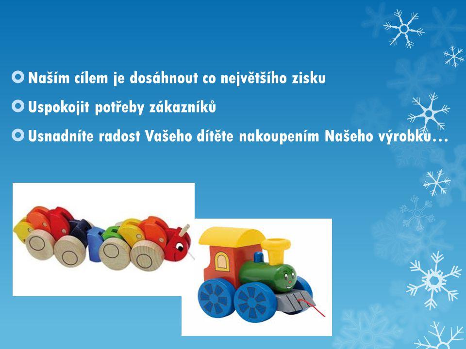 Naším cílem je dosáhnout co největšího zisku  Uspokojit potřeby zákazníků  Usnadníte radost Vašeho dítěte nakoupením Našeho výrobku…