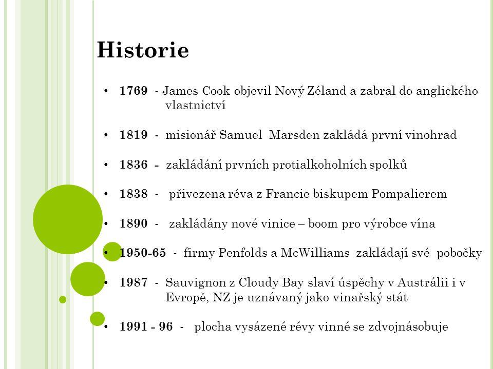 1769 - James Cook objevil Nový Zéland a zabral do anglického vlastnictví 1819 - misionář Samuel Marsden zakládá první vinohrad 1836 - zakládání prvních protialkoholních spolků 1838 - přivezena réva z Francie biskupem Pompalierem 1890 - zakládány nové vinice – boom pro výrobce vína 1950-65 - firmy Penfolds a McWilliams zakládají své pobočky 1987 - Sauvignon z Cloudy Bay slaví úspěchy v Austrálii i v Evropě, NZ je uznávaný jako vinařský stát 1991 - 96 - plocha vysázené révy vinné se zdvojnásobuje Historie