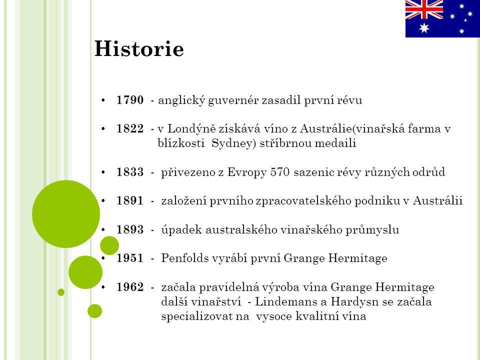 1790 - anglický guvernér zasadil první révu 1822 - v Londýně získává víno z Austrálie(vinařská farma v blízkosti Sydney) stříbrnou medaili 1833 - přivezeno z Evropy 570 sazenic révy různých odrůd 1891 - založení prvního zpracovatelského podniku v Austrálii 1893 - úpadek australského vinařského průmyslu 1951 - Penfolds vyrábí první Grange Hermitage 1962 - začala pravidelná výroba vína Grange Hermitage další vinařství - Lindemans a Hardysn se začala specializovat na vysoce kvalitní vína Historie