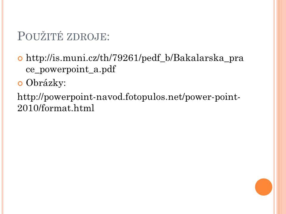 P OUŽITÉ ZDROJE : http://is.muni.cz/th/79261/pedf_b/Bakalarska_pra ce_powerpoint_a.pdf Obrázky: http://powerpoint-navod.fotopulos.net/power-point- 2010/format.html