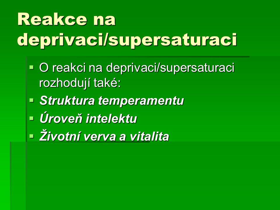 Reakce na deprivaci/supersaturaci  O reakci na deprivaci/supersaturaci rozhodují také:  Struktura temperamentu  Úroveň intelektu  Životní verva a