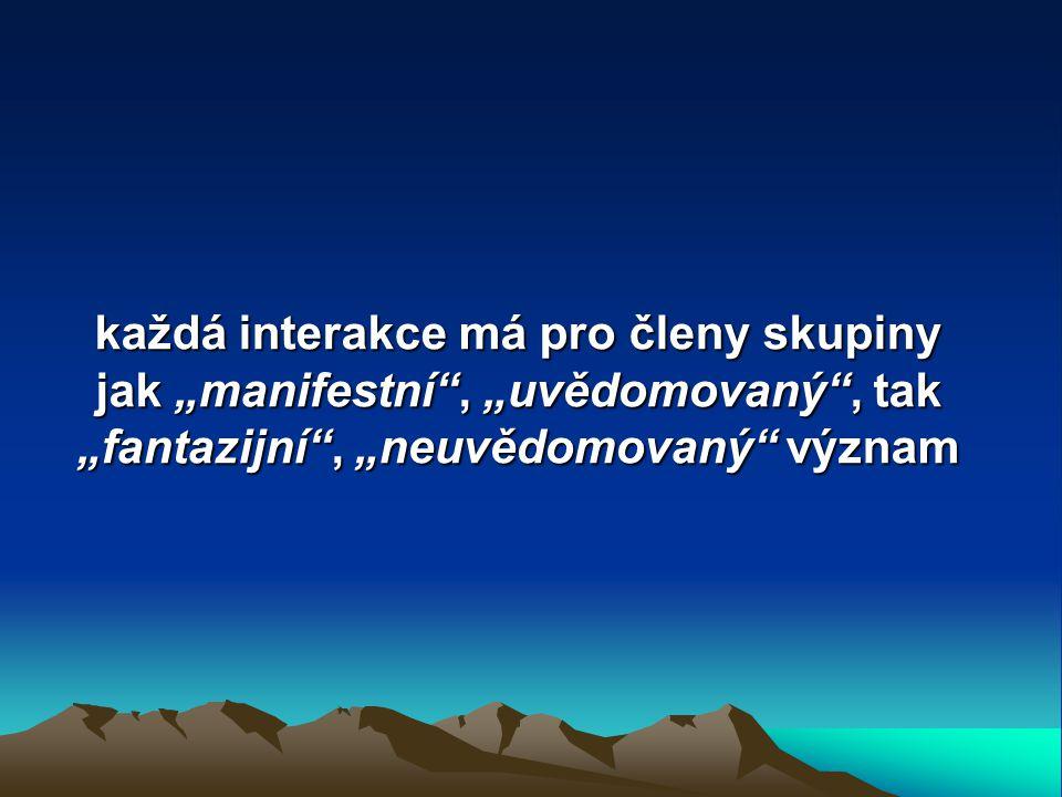 """každá interakce má pro členy skupiny jak """"manifestní , """"uvědomovaný , tak """"fantazijní , """"neuvědomovaný význam"""