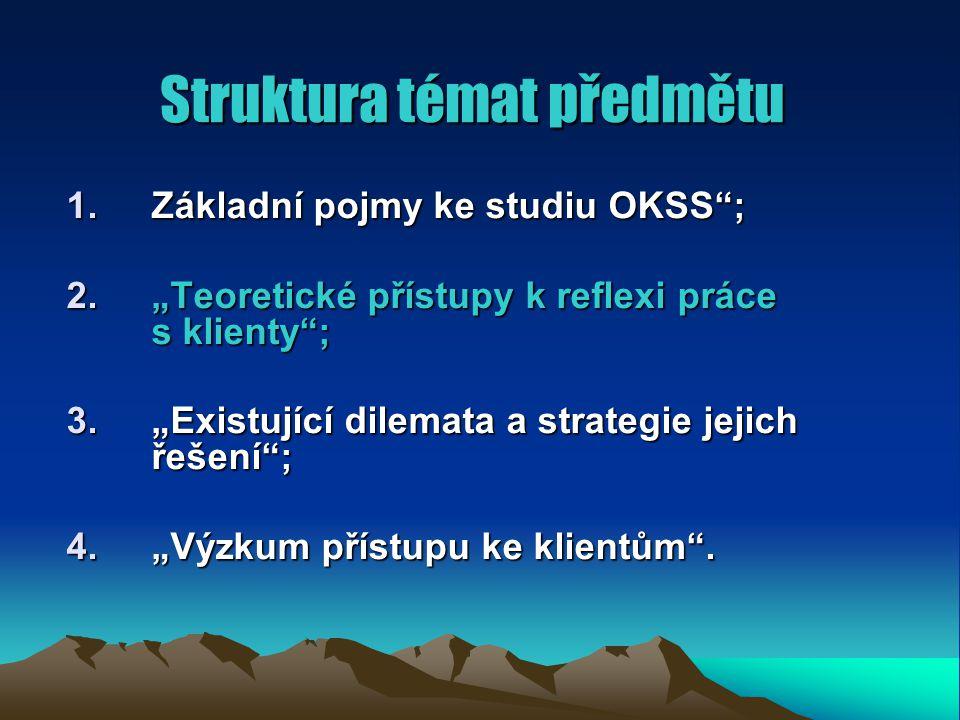 """Struktura témat předmětu 1.Základní pojmy ke studiu OKSS ; 2.""""Teoretické přístupy k reflexi práce s klienty ; 3.""""Existující dilemata a strategie jejich řešení ; 4.""""Výzkum přístupu ke klientům ."""