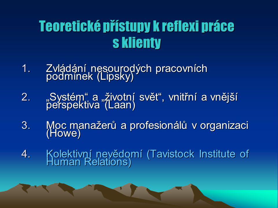 """Teoretické přístupy k reflexi práce s klienty 1.Zvládání nesourodých pracovních podmínek (Lipsky) 2.""""Systém a """"životní svět , vnitřní a vnější perspektiva (Laan) 3.Moc manažerů a profesionálů v organizaci (Howe) 4.Kolektivní nevědomí (Tavistock Institute of Human Relations)"""
