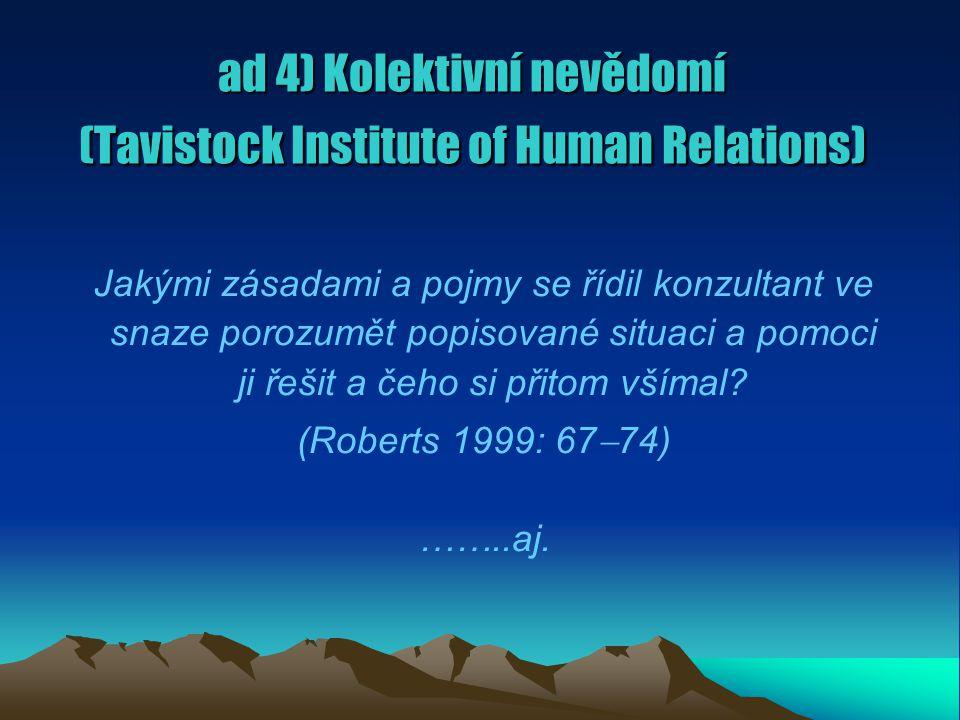 ad 4) Kolektivní nevědomí (Tavistock Institute of Human Relations) Jakými zásadami a pojmy se řídil konzultant ve snaze porozumět popisované situaci a pomoci ji řešit a čeho si přitom všímal.