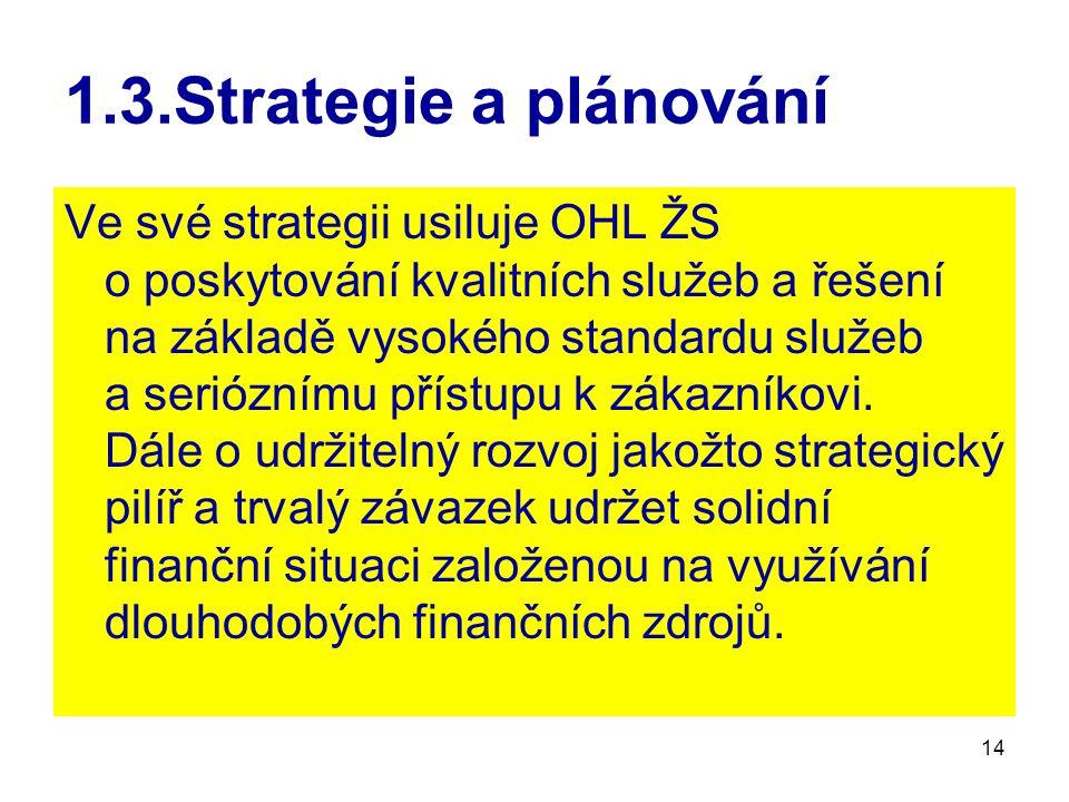 14 1.3.Strategie a plánování Ve své strategii usiluje OHL ŽS o poskytování kvalitních služeb a řešení na základě vysokého standardu služeb a serióznímu přístupu k zákazníkovi.